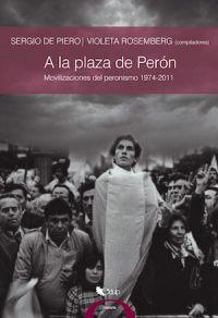 A LA PLAZA DE PERÓN. MOVILIZACIONES DEL PERONISMO 1974 - 2011