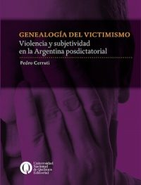 GENEALOGÍA DEL VICTIMISMO. VIOLENCIA Y SUBJETIVIDAD EN LA ARGENTINA POSDICTATORIAL