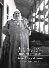 HISTORIA DE LAS MISERICORDIAS DE DIOS EN UN ALMA: AUTOBIOGRAFÍA, SANTA LAURA MONTOYA