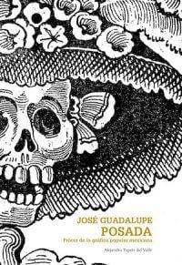 JOSÉ GUADALUPE POSADA. PRÓCER DE LA GRÁFICA POPULAR MEXICANA