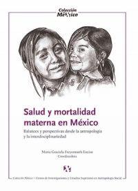 SALUD MATERNA Y MORTALIDAD EN MÉXICO. BALANCES Y PERSPECTIVAS DESDE LA ANTROPOLOGÍA Y LA INTERDISCIPLINA.