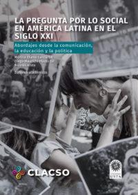 La pregunta por lo social en América Latina en el siglo xxi. Abordajes desde la comunicación, la educación y la política